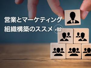 営業とマーケティング組織構築のススメ〜#02 マーケティング部門と営業部門との関係、在り方〜