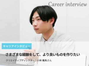 「さまざまな経験をして、より良いものを作りたい」クリエイティブディレクター│小林 颯馬さん