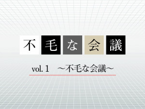 『不毛な会議』vol. 1 ~不毛な会議~